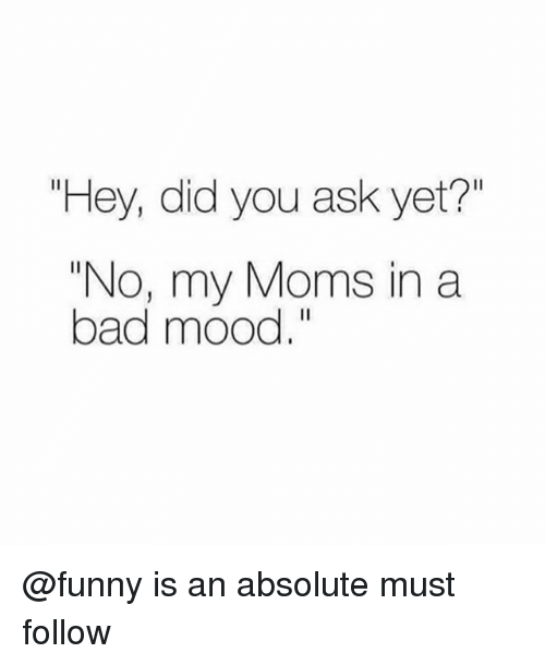 "Bad, Funny, and Memes: ""Hey, did you ask yet?""  ""No, my Moms in a  bad mood."" @funny is an absolute must follow"