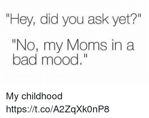 "Bad, Funny, and Moms: Hey, did you ask yet?""  ""No, my Moms in a  bad mood."" My childhood https://t.co/A2ZqXk0nP8"