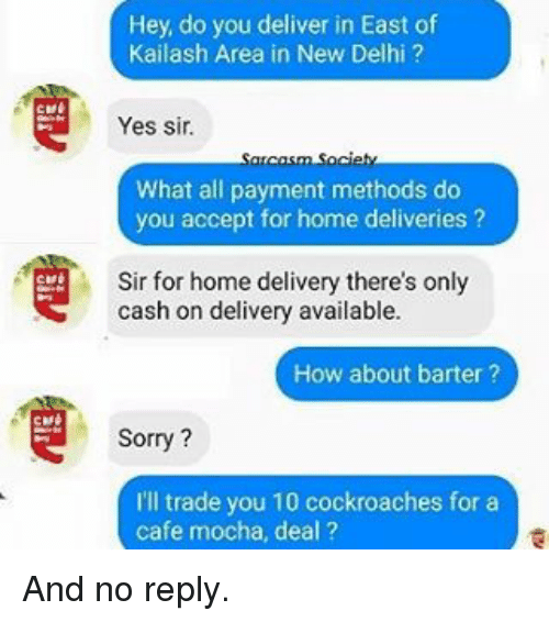 Memes, Sorry, and Home: Hey, do you deliver in East of  Kailash Area in New Delhi  Yes sir.  What all payment methods do  you accept for home deliveries  Sir for home delivery there's only  cash on delivery available  How about barter?  Sorry?  I'll trade you 10 cockroaches for a  cafe mocha, deal? And no reply.