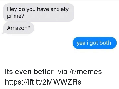 Amazon, Memes, and Anxiety: Hey do you have anxiety  prime?  Amazon*  yea i got both Its even better! via /r/memes https://ift.tt/2MWWZRs