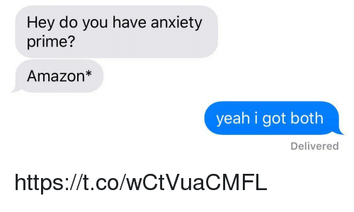 Amazon, Funny, and Yeah: Hey do you have anxiety  prime?  Amazon*  yeah i got both  Delivered https://t.co/wCtVuaCMFL