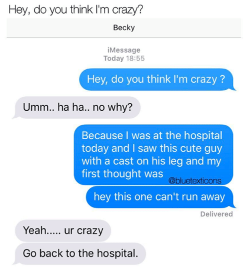 think-im-crazy: Hey, do you think I'm crazy?  Becky  iMessage  Today 18:55  Hey, do you think I'm crazy?  Umm.. ha ha.. no why?  Because I was at the hospital  today and I saw this cute guy  with a cast on his leg and my  @bluetexticons  hey this one can't run away  first thought was  Delivered  Yea. ur crazy  Go back to the hospital.