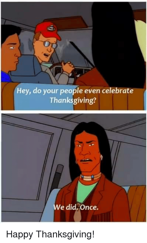 happy thanksgiving: Hey, do your people even celebrate  Thanksgiving?  e did,Once. Happy Thanksgiving!
