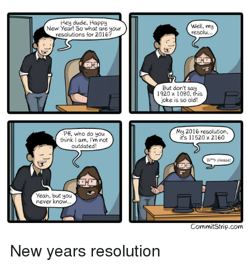 bih: Hey dude, Happy  New Year! So what are your  resolutions for 2016?  Well, my  resolu  ...  But don't sa.  1920 x 1080, this  joke is so old!  Pff, who do you  think I am, I'm not  outdated  My 2016 resolution,  it's 11520 x 2160  Bi'h please  Yeah, but you  never know  CommitStrip.com New years resolution
