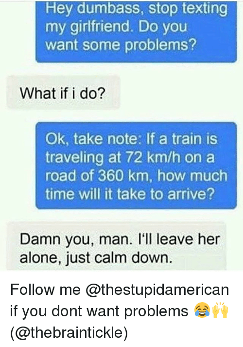 Being Alone, Texting, and Time: Hey dumbass, stop texting  my girlfriend. Do you  want some problems?  What if i do?  Ok, take note: If a train is  traveling at 72 km/h on a  road of 360 km, how much  time will it take to arrive?  Damn you, man. I'll leave her  alone, just calm down Follow me @thestupidamerican if you dont want problems 😂🙌 (@thebraintickle)