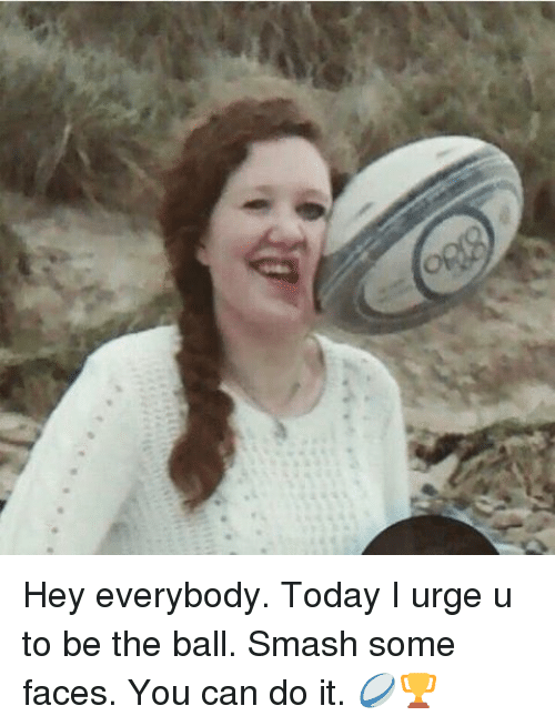 Funny, Smashing, and Today: Hey everybody. Today I urge u to be the ball. Smash some faces. You can do it. 🏉🏆