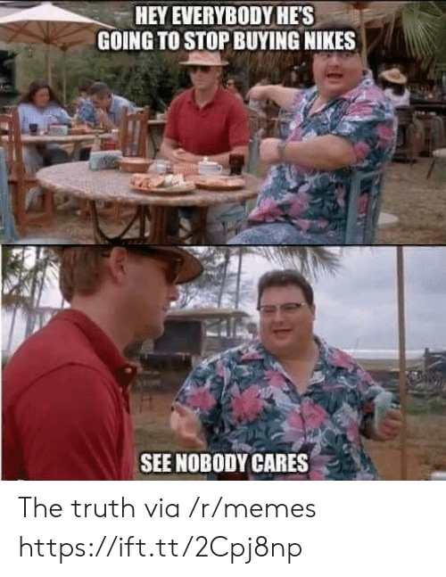 nikes: HEY EVERYBODYHES  GOING TO STOP BUYING NIKES  SEE NOBODY CARES . The truth via /r/memes https://ift.tt/2Cpj8np