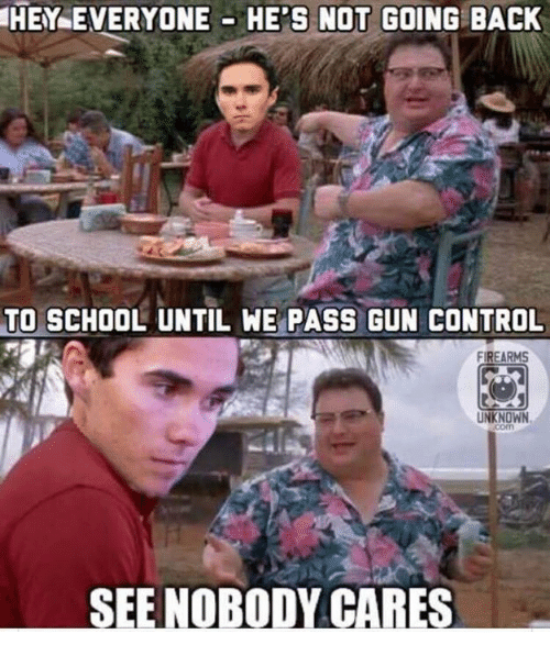 School, Control, and Back: HEY EVERYONE HE'S NOT GOING BACK  TO SCHOOL UNTIL WE PASS GUN CONTROL  FIREARMS  UNKNOWN  SEE NOBODY CARES