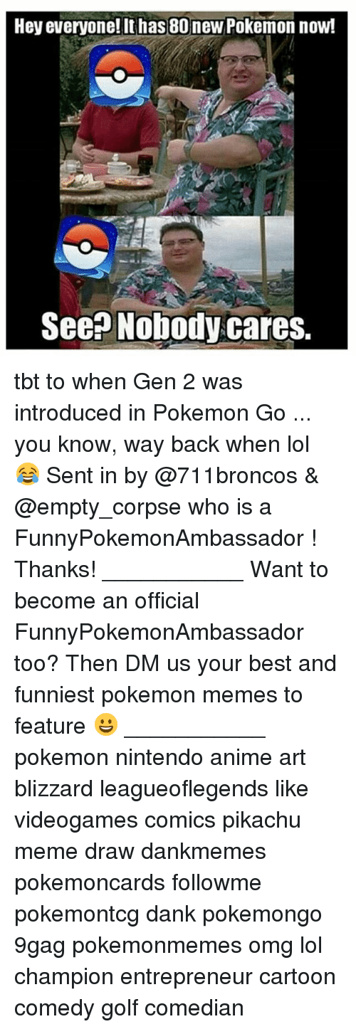 Memes, 🤖, and Art: Hey everyone! It has 80 new Pokemon now!  See Nobody cares. tbt to when Gen 2 was introduced in Pokemon Go ... you know, way back when lol 😂 Sent in by @711broncos & @empty_corpse who is a FunnyPokemonAmbassador ! Thanks! ___________ Want to become an official FunnyPokemonAmbassador too? Then DM us your best and funniest pokemon memes to feature 😀 ___________ pokemon nintendo anime art blizzard leagueoflegends like videogames comics pikachu meme draw dankmemes pokemoncards followme pokemontcg dank pokemongo 9gag pokemonmemes omg lol champion entrepreneur cartoon comedy golf comedian