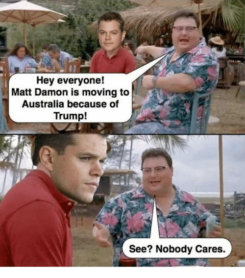 Matt Damon, Memes, and Australia: Hey everyone!  Matt Damon is moving to  Australia because of  Trump!  See? Nobody Cares.