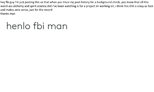 Spirit Science: hey fbi guy i'm just posting this so that when you trace my post history for a background check, you know that all this  weird-ass alchemy and spirit science shit i've been watching is for a project im working on, i think this shit is crazy as fuck  and makes zero sense, just for the record  thanks man henlo fbi man