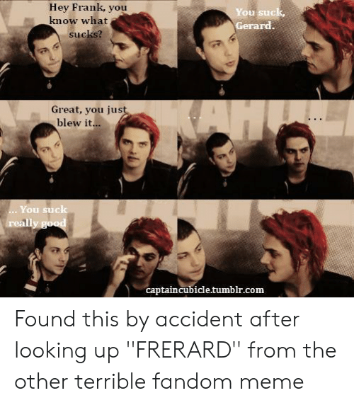 frerard: Hey Frank, you  know what  You suck  Gerard  sucks?  Great, you jus  blew it...  You suck  captaincubicle.tumblr.com Found this by accident after looking up ''FRERARD'' from the other terrible fandom meme