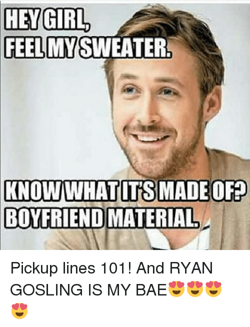 Bae, Memes, and Ryan Gosling: HEY GIRL  FEEL MY SWEATER!  KNOWIWHAT ITS MADE OF?  BOYFRIEND MATERIAL Pickup lines 101! And RYAN GOSLING IS MY BAE😍😍😍😍