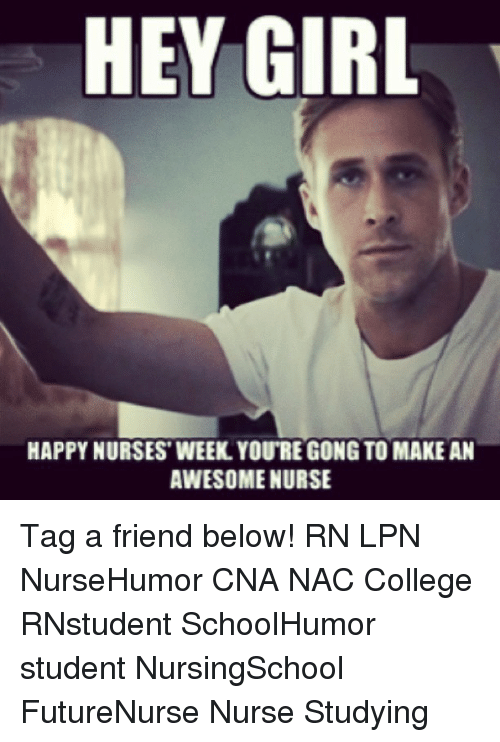 College, Memes, and Girl: HEY GIRL  HAPPYNURSES WEEK YOURE GONG TO MAKE AN  AWESOME NURSE Tag a friend below! RN LPN NurseHumor CNA NAC College RNstudent SchoolHumor student NursingSchool FutureNurse Nurse Studying