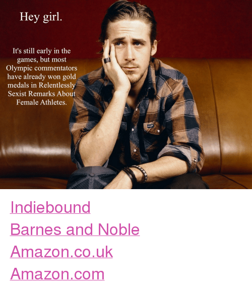 "female athletes: Hey girl.  It's still early in the  games, but most  Olympic commentators  have already won gold  medals in Relentlessly  Sexist Remarks About  Female Athletes. <p><a href=""http://www.indiebound.org/book/9780762447367"" target=""_blank"">Indiebound</a><br/><a href=""http://www.barnesandnoble.com/w/feminist-ryan-gosling-danielle-henderson/1110912813"" target=""_blank"">Barnes and Noble</a><br/><a href=""http://www.amazon.co.uk/Feminist-Ryan-Gosling-Favorite-Sensitive/dp/0762447362/ref=sr_1_1?ie=UTF8&amp;qid=1337749544&amp;sr=8-1"" target=""_blank"">Amazon.co.uk</a><br/><a href=""http://www.amazon.com/Feminist-Ryan-Gosling-Imagined-Sensitive/dp/0762447362/ref=sr_1_1?ie=UTF8&amp;qid=1339622320&amp;sr=8-1&amp;keywords=feminist+ryan+gosling"" target=""_blank"">Amazon.com</a></p>"
