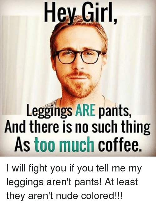Leggings Arent Pants: Hey Girl  Leggings ARE  pants  And there is no such thing  As too much coffee. I will fight you if you tell me my leggings aren't pants! At least they aren't nude colored!!!