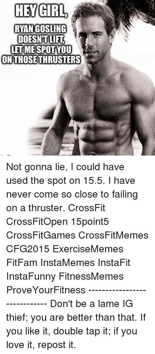 Fail, Girls, and Love: HEY GIRL  RYAN GOSLING  DOESNT LIFT  LET ME SPOT YOU  ON THOSE THRUSTERS Not gonna lie, I could have used the spot on 15.5. I have never come so close to failing on a thruster. CrossFit CrossFitOpen 15point5 CrossFitGames CrossFitMemes CFG2015 ExerciseMemes FitFam InstaMemes InstaFit InstaFunny FitnessMemes ProveYourFitness ----------------------------- Don't be a lame IG thief; you are better than that. If you like it, double tap it; if you love it, repost it.