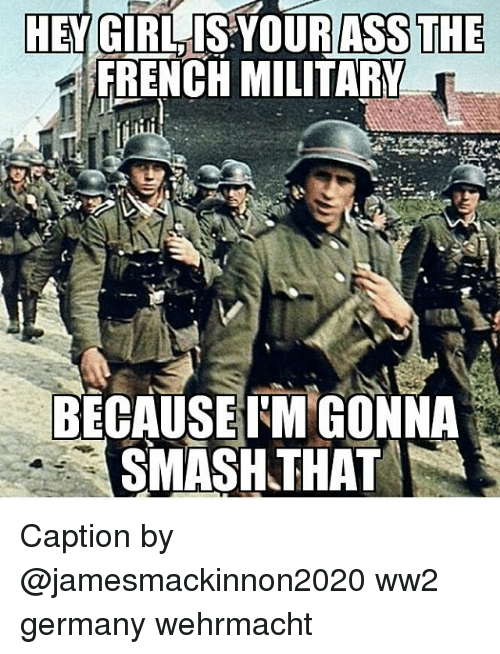Wehrmacht: HEY GIRL SYOURASS THE  FRENCH MILITARY  BECAUSE FM GONNA  THAT  SMASH Caption by @jamesmackinnon2020 ww2 germany wehrmacht