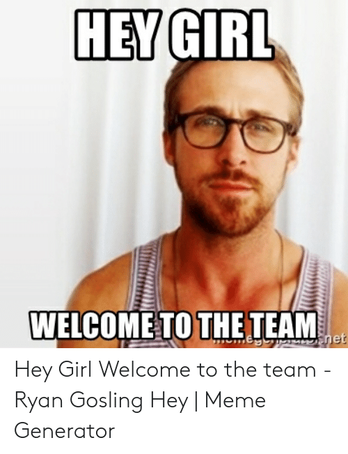 Welcome To The Team Meme: HEY GIRL  WELCOME TO THE TEAM Hey Girl Welcome to the team - Ryan Gosling Hey | Meme Generator