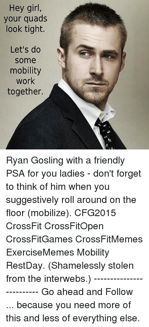 Friends, Girls, and Shameless: Hey girl,  your quads  look tight.  Let's do  Some  mobility  work  together. Ryan Gosling with a friendly PSA for you ladies - don't forget to think of him when you suggestively roll around on the floor (mobilize). CFG2015 CrossFit CrossFitOpen CrossFitGames CrossFitMemes ExerciseMemes Mobility RestDay. (Shamelessly stolen from the interwebs.) ------------------------- Go ahead and Follow ... because you need more of this and less of everything else.