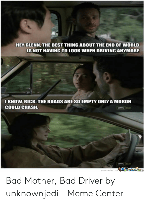 Bad Driver Meme: HEY GLENN, THE BEST THING ABOUT THE END OF WORLD  IS NOT HAVING TO LOOK WHEN DRIVING ANYMORE  I KNOW. RICK.THE ROADS ARE SO EMPTY ONLY A MORON  COULD CRASH  memecenter.comemeCenter Bad Mother, Bad Driver by unknownjedi - Meme Center