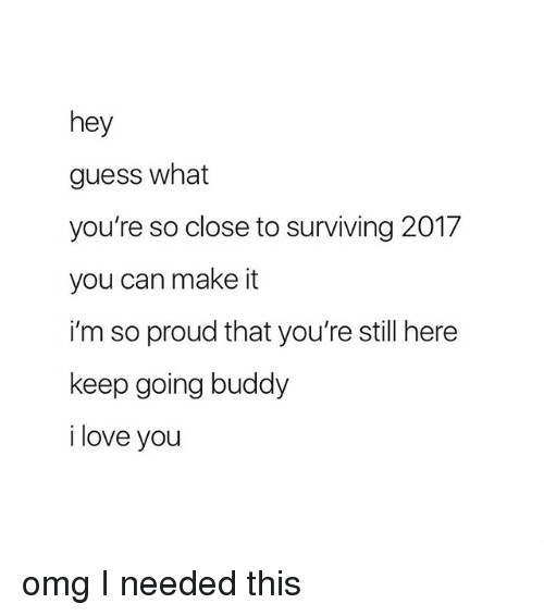 Love, Omg, and I Love You: hey  guess what  you're so close to surviving 2017  you can make it  i'm so proud that you're still here  keep going buddy  i love you omg I needed this