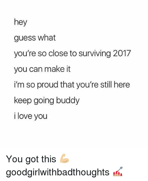 Love, Memes, and I Love You: hey  guess what  you're so close to surviving 2017  you can make it  i'm so proud that you're still here  keep going buddy  i love you You got this 💪🏼 goodgirlwithbadthoughts 💅🏽