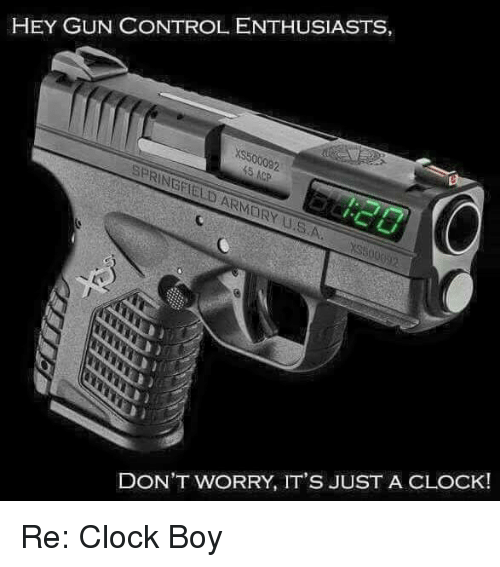 Clock Boy: HEY GUN CONTROLENTHUSIASTS,  SPRINGFIELD ARMARY USA, YS  DON'T WORRY, IT'S JUST A CLOCK! Re: Clock Boy