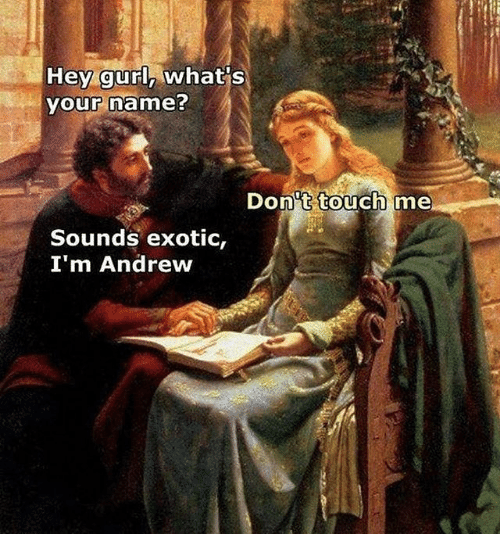 Classical Art, Touch, and Name: Hey gurl, what's  your name?  Dont touch  me  Sounds exotic,  I'm Andrew