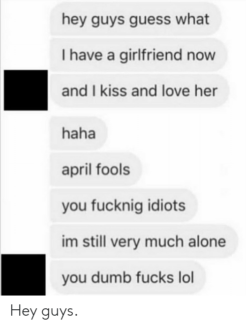 April Fools: hey guys guess what  I have a girlfriend now  and I kiss and love her  haha  april fools  you fucknig idiots  im still very much alone  you dumb fucks lol Hey guys.