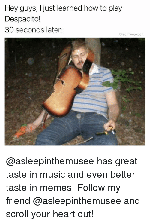 Memes, Music, and Heart: Hey guys, I just learned how to play  Despacito!  30 seconds later:  @highfiveexpert @asleepinthemusee has great taste in music and even better taste in memes. Follow my friend @asleepinthemusee and scroll your heart out!