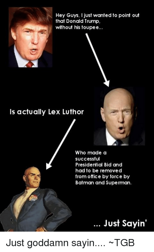 toupee: Hey Guys, I just wanted to point out  that Donald Trump,  without his toupee  is actually Lex Luthor  Who made a  successful  Presidential Bid and  had to be removed  from office by force by  Batman and Superman.  Just sayin' Just goddamn sayin.... ~TGB