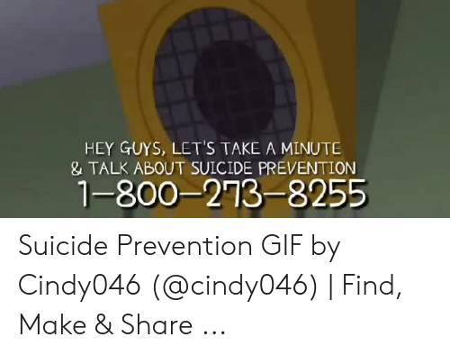 Suicide Watch Meme: HEY GUYS, LET'S TAKE A MINUTE  & TALK ABOUT SUICIDE PREVENTION  1-800-273-8255 Suicide Prevention GIF by Cindy046 (@cindy046) | Find, Make & Share ...
