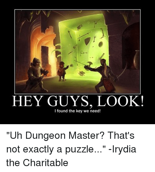 """Dungeon Master: HEY GUYS, LOOK!  I found the key we need! """"Uh Dungeon Master? That's not exactly a puzzle...""""  -Irydia the Charitable"""