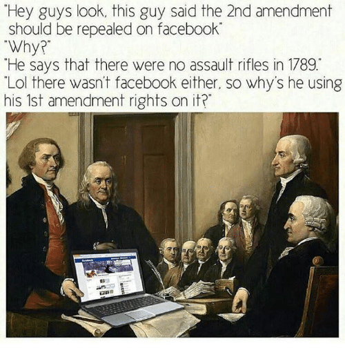 Facebook, Lol, and Dank Memes: Hey guys look, this guy said the 2nd amendment  should be repealed on facebook  Why?  He says that there were no assault rifles in 1789  Lol there wasn't facebook either, so why's he using  his 1st amendment rights on it?