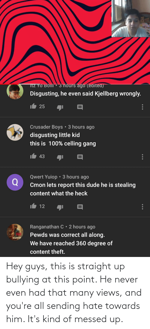 Messed: Hey guys, this is straight up bullying at this point. He never even had that many views, and you're all sending hate towards him. It's kind of messed up.