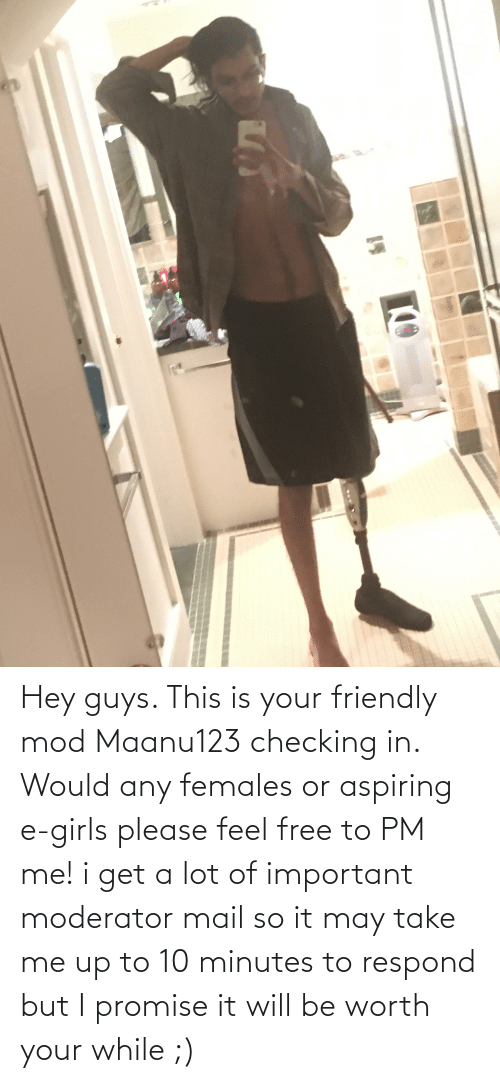 Mail: Hey guys. This is your friendly mod Maanu123 checking in. Would any females or aspiring e-girls please feel free to PM me! i get a lot of important moderator mail so it may take me up to 10 minutes to respond but I promise it will be worth your while ;)