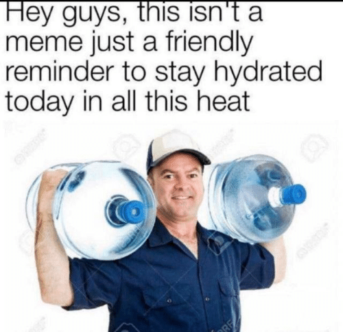 hey guys: Hey guys, this isn't a  meme just a friendly  reminder to stay hydrated  today in all this heat  RE