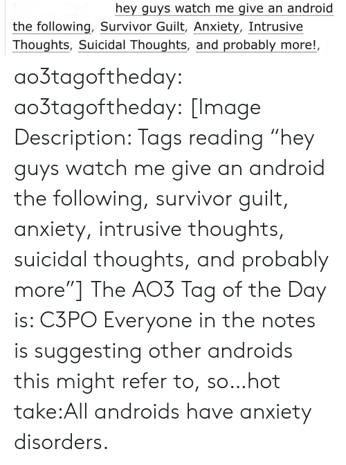 """Survivor: hey guys watch me give an android  the following, Survivor Guilt, Anxiety, Intrusive  Thoughts, Suicidal Thoughts, and probably more!, ao3tagoftheday:  ao3tagoftheday:  [Image Description: Tags reading """"hey guys watch me give an android the following, survivor guilt, anxiety, intrusive thoughts, suicidal thoughts, and probably more""""]  The AO3 Tag of the Day is: C3PO   Everyone in the notes is suggesting other androids this might refer to, so…hot take:All androids have anxiety disorders."""
