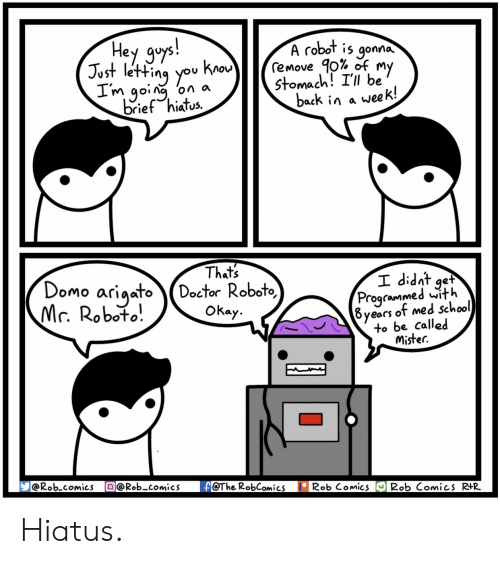 Med School: Hey gys  A robot is gonna  Just letting you kno  remove 90% of  Stomach! I'll be  m going on a  brief hiates.  back in a week!  Thats  Domo ariaatoDoctor Roboto,  lr. Robofo.  Programmed with  8years of med school  to be called  Mistec.  Okay  @Rob comics @Rob-comicsA@The RobComics Rob ComicRob Comics R+R- Hiatus.