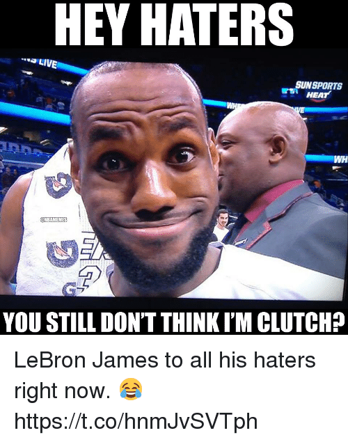 LeBron James, Memes, and Heat: HEY HATERS  LIVE  SUNSPORTS  HEAT  WH  @NBAMEMES  YOU STILL DON'T THINK I'M CLUTCH? LeBron James to all his haters right now. 😂 https://t.co/hnmJvSVTph