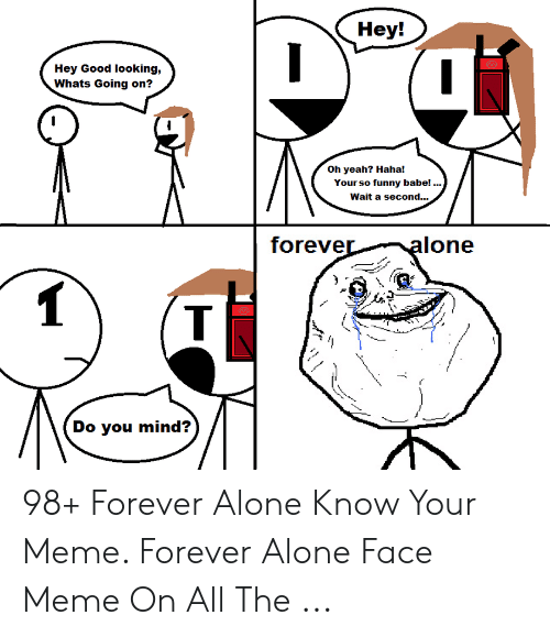 Forever Alone Rage Face: Hey!  Hey Good looking,  Whats Going on?  Oh yeah? Haha!  Your so funny babe!  Wait a second...  foreve  Do you mind? 98+ Forever Alone Know Your Meme. Forever Alone Face Meme On All The ...