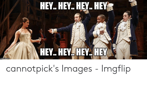 Hamilton Birthday: HEY. HEY. HEY.. HEY  HEY. HEY. HEY. HEY cannotpick's Images - Imgflip