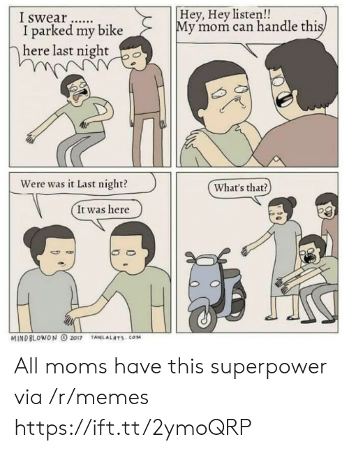 Hey Listen: Hey, Hey listen!!  I swear..  I parked my bike  y mom can handle thi  here last night po  Were was i Last night?(Whats that)  What's that?  It was here  MINDBLOWON O 2017 TAHLALATS.COM All moms have this superpower via /r/memes https://ift.tt/2ymoQRP