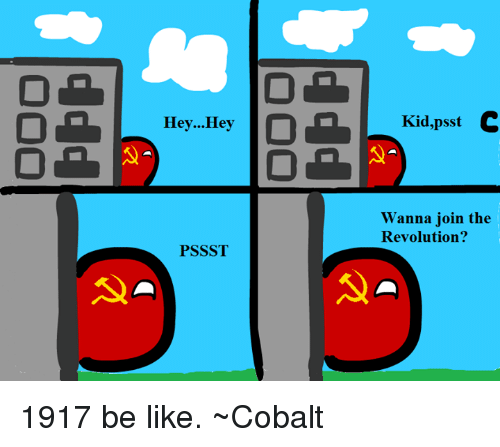 Be Like, Kids, and Revolution: Hey... Hey  PSSST  Kid,psst C  Wanna join the  Revolution? 1917 be like. ~Cobalt