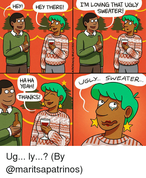 ugly sweater: HEY!)-( HEY THER  I'M LOViNG THAT UGLY  SWEATER!  SWEATER.  HAHA  YEAH!  ..  THANKS! Ug... ly...? (By @maritsapatrinos)