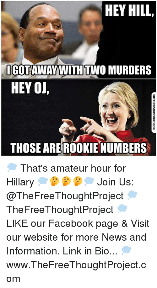 Amateurly: HEY HILL,  OGOTAWAY WITH TWO MURDERS  HEY OJ  THOSE AREROOKIE NUMBERS 💭 That's amateur hour for Hillary 💭🤔🤔🤔💭 Join Us: @TheFreeThoughtProject 💭 TheFreeThoughtProject 💭 LIKE our Facebook page & Visit our website for more News and Information. Link in Bio... 💭 www.TheFreeThoughtProject.com
