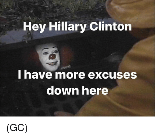 Hillary Clinton, Memes, and 🤖: Hey Hillary Clinton  I have more excuses  down here (GC)