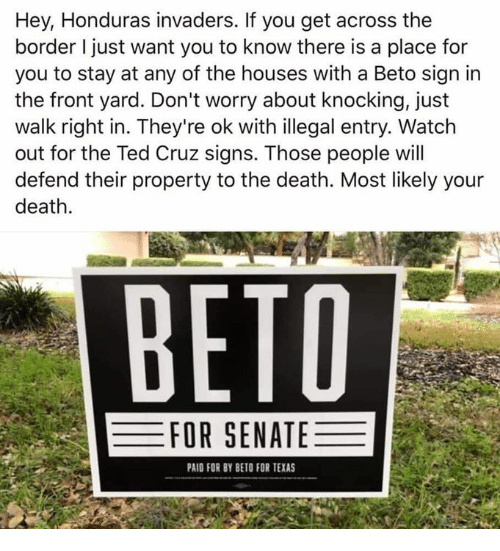 Invaders: Hey, Honduras invaders. If you get across the  border I just want you to know there is a place for  you to stay at any of the houses with a Beto sign irn  the front yard. Don't worry about knocking, just  walk right in. They're ok with illegal entry. Watch  out for the Ted Cruz signs. Those people will  defend their property to the death. Most likely your  death  ВЕТО  FOR SENATE  PAID FOR BY BETO FOR TEXAS