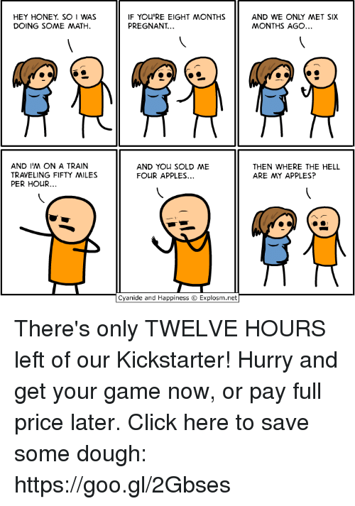 Click, Dank, and Pregnant: HEY HONEY. SO I WAS  DOING SOME MATH  IF YOU'RE EIGHT MONTHS  PREGNANT  AND WE ONLY MET SIX  MONTHS AGO  AND I'M ON A TRAIN  TRAVELING FIFTY MILES  PER HOUR...  AND You SOLD ME  FOUR APPLES...  THEN WHERE THE HELL  ARE MY APPLES?  Cyanide and Happiness © Explosm.net There's only TWELVE HOURS left of our Kickstarter! Hurry and get your game now, or pay full price later. Click here to save some dough: https://goo.gl/2Gbses